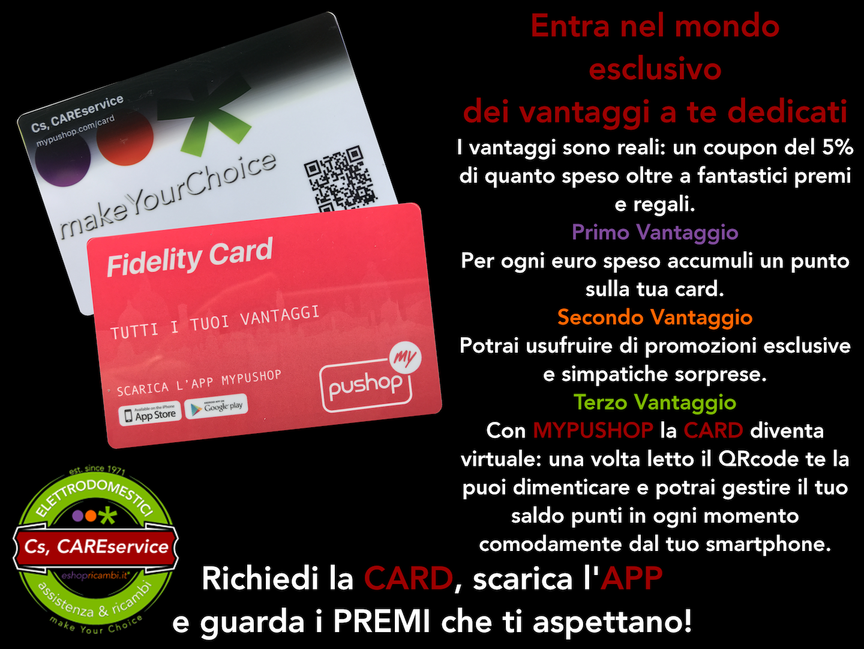 Cs, CAREservice fidelity-vantaggi Fidelity Card - Tutti i Vantaggi della tua Carta. Entra nel mondo esclusivo dei vantaggi a te dedicati. Accessori Ricambi Assistenza Elettrodomestici eShop  Fidelity Card
